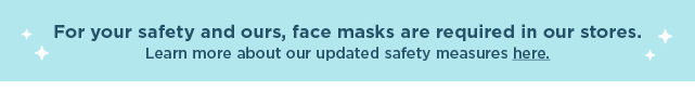 for your safety and ours, face masks are required in our stores. learn more about our updated safety measures here.