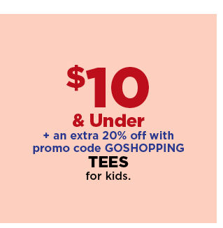 $10 and under plus an extra 20% off with promo code GOSHOPPING tees for kids. shop now.