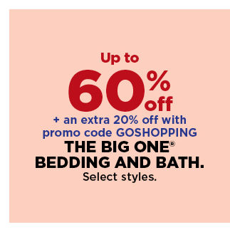 up to 60% off plus take an extra 20% off with promo code GOSHOPPING on the big one bedding and bath. shop now.
