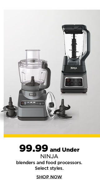 99.99 and under ninja blenders and food processors. shop now.