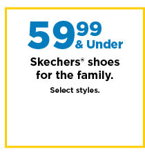 59.99 and under skechers shoes for the family. shop now.
